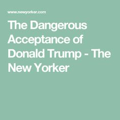 The Dangerous Acceptance of Donald Trump - The New Yorker