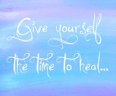 Give Yourself the Time to Heal → http://www.embracinghome.com/time-to-heal-quotes/