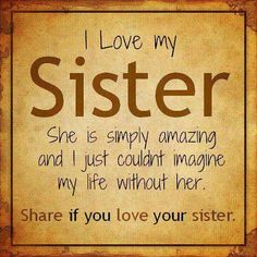 I love my SISTER. She is simply amazing and i just couldn't imagine my life without her. Share if you love your sister. Family Quotes Love, Good Sister Quotes, Life Quotes Love, Me Quotes, Brother Quotes, Sister Qoutes, Sister Quotes And Sayings, Quotes About Sisters, Sister Poems
