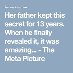 Her father kept this secret for 13 years. When he finally revealed it, it was amazing... - The Meta Picture