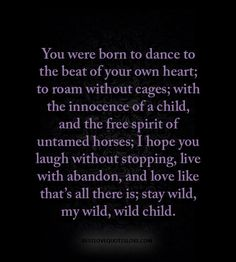 You were born to dance to the beat of your own heart; to roam without cages; with the innocence of a child, and the free spirit of untamed horses; I hope you laugh without stopping