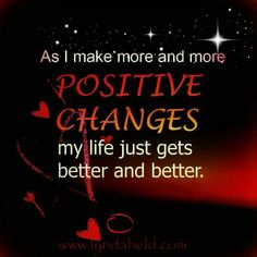 As I make more and more positive changes my life just gets better and better.