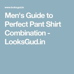 Men's Guide to Perfect Pant Shirt Combination - LooksGud.in