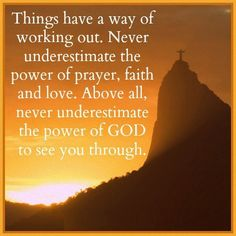 Things have a way of working out. Never underestimate the power of prayers, faith and love. Above all, never underestimate the power of GOD to see you through. #quotes