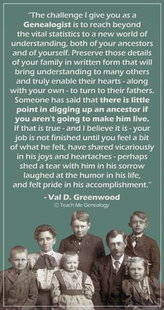 """""""The Challenge I Give You as a Genealogist is To Reach Beyond The Vital Statistics To a New World of Understanding..."""" ~ Teach Me Genealogy"""