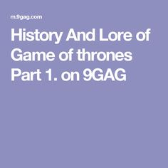 History And Lore of Game of thrones Part 1. on 9GAG