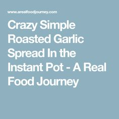 Crazy Simple Roasted Garlic Spread In the Instant Pot - A Real Food Journey