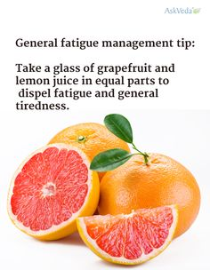 General fatigue management tip:  Take a glass of grapefruit and lemon juice in equal parts to dispel fatigue and general tiredness.  ==> http://askveda.in/ - FREE consultation with our team of Ayurveda doctors