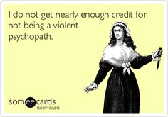 I do not get nearly enough credit for not being a violent psychopath.