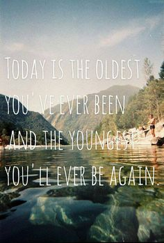 Oldest you've ever been..youngest you'll ever be...
