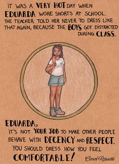 Carol Rossetti's Art   Its was a very hot day when Eduarda wore shorts at school. The teacher told her never to dress like that again, because the boys got distracted during class. Eduarda, It's not your job to make other people behave with decency and respect. You should dress how you feel comfortable!