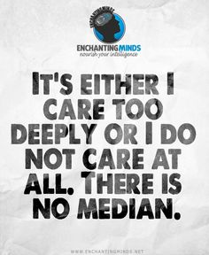 It's either I care too deeply or I do not care at all. There is no median. #EnchantingMinds