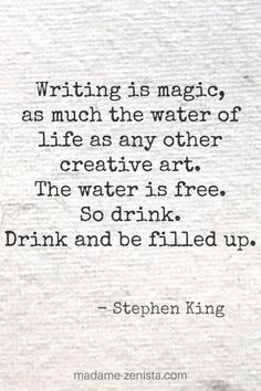"""""""Writing is magic, as much the water of life as any other art. The water is free. So drink. Drink and be filled up"""". Quote from """"On Writing: A Memoir of the Craft"""" by Stephen King. Stephen King Quotes, Water Life, Fiction Writing, Memoirs, Nonfiction, Magic, Thoughts, Drink, Craft"""
