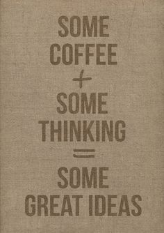 Coffee + Thinking = Great Ideas!