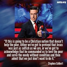 """""""If this is going to be a Christian nation that doesn't help the poor, either we've got the pretend that Jesus was just as selfish as we are, or we've got to acknowledge that he commanded us to love the poor and serve the needy without condition and then admit that we just don't want to do it."""" Stephen Colbert"""