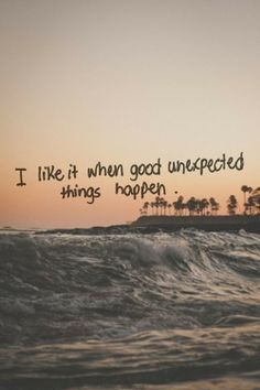 I like it when good unexpected things happen. Life Quotes Tumblr (41) LIfe Quotes