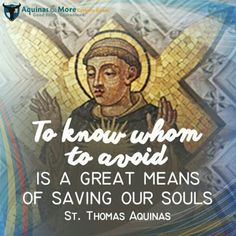To know whom to avoid is a great means of saving our souls. - St Thomas Aquinas