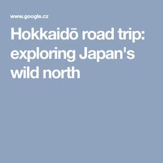 Hokkaidō road trip: exploring Japan's wild north