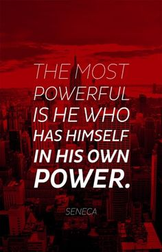 The most powerful is he who has himself in his own power.