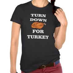 TURN DOWN FOR TURKEY, HAPPY THANKSGIVING T-SHIRT. get it on : http://www.zazzle.com/turn_down_for_turkey_happy_thanksgiving_t_shirt-235963886474743377?rf=238054403704815742