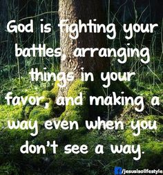 God Is fighting my battles,arranging things in my favor, and making a way even when I don't see a way.
