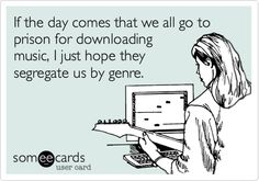 Funny Music Ecard: If the day comes that we all go to prison for downloading music, I just hope they segregate us by genre.