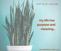 self-love saying: my life has purpose and meaning...
