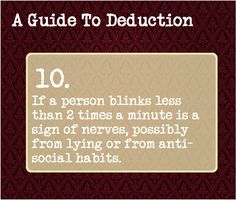 A Guide To Deduction: #10  If a person blinks less than 2 times a minute, it's a sign of nerves, possibly from lying or from anti-social habits.