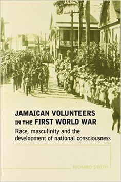 Jamaican Volunteers in the First World War: Race, Masculinity and the Development of National Consciousness (Politics, Culture & Society in): Amazon.co.uk: Richard Smith: 9780719069864: Books