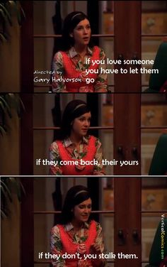 If they don't you stalk them. - Rose, Two and a Half Men