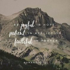 Romans 12:12~Rejoice in hope, be patient in tribulation, be constant in prayer.