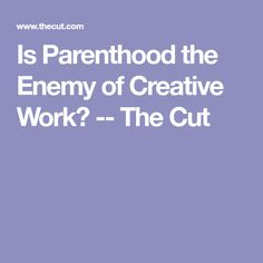 Is Parenthood the Enemy of Creative Work? -- The Cut