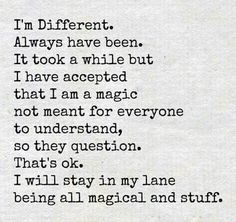 I'm different. Always have been. It took a while but I have accepted that I am a magic not meant for everyone to understand, so they question. That's okay. I will stay in my lane being all magical and stuff.