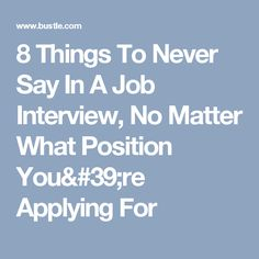 8 things to never say in a job interview no matter what position you