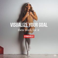 Visualize Your Goal, Then Work For It When you have a clear goal in mind, everything else becomes optional. Nicole Mejia http://www.gymaholic.co
