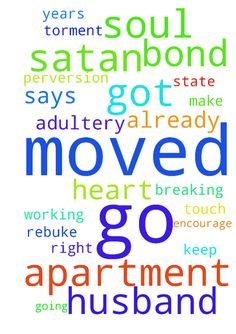 My husband has moved out and got an apartment. He is - My husband has moved out and got an apartment. He is or already has planned on moving his mistress of 8 years to our state. Father I need direction because I know I have been wavy in this stand. My heart says to let go and just pray for them from a distance because satan is working through them to encourage us all to get together. I rebuke the spirit of adultery and perversion from them both. Father I need strength to keep going or to…