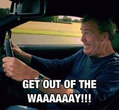 "Inside all of us is a mini Jeremy Clarkson screaming, ""Get out of the waaaay!"""