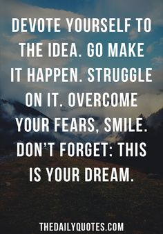 Devote yourself to the idea. Go make it happen. Struggle on it. Overcome your fears, smile. Don't forget: this is your dream. thedailyquotes.com