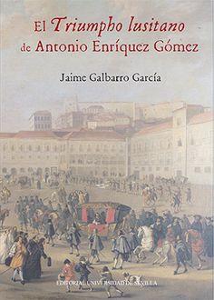 """El """"Triumpho lusitano"""" de Antonio Enríquez Gómez / Jaime Galbarro García - Sevilla : Editorial Universidad de Sevilla, 2015"""