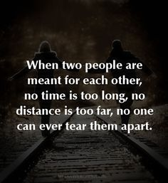 When two people are meant for each other, no time is too long, no distance is too far, no one can ever tear them apart. ~ Love Quotes