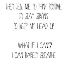 they tell me to think positive to stay strong to keep my head up what if i can't? i can barely breathe