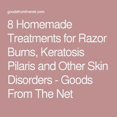 8 Homemade Treatments for Razor Burns, Keratosis Pilaris and Other Skin Disorders - Goods From The Net