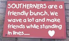 So true. I love when I'm down south. People are so different. --Sooo much friendlier. Southern Ladies, Southern Pride, Southern Sayings, Southern Comfort, Southern Belle, Southern Charm, Southern Living, Southern Hospitality, Southern Heritage