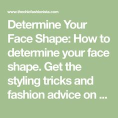 Determine Your Face Shape: How to determine your face shape. Get the styling tricks and fashion advice on what jewelry, haircuts, hats and necklines suit you best.