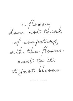 """A flower does not think of competing with the flower next to it. It just blooms."" ~ Zen Shin"
