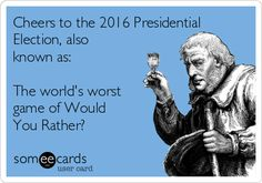 Cheers to the 2016 Presidential Election, also known as: The world's worst game of Would You Rather?