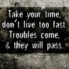 troubles come and they will pass.