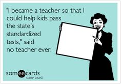 Funny Teacher Week Ecard: 'I became a teacher so that I could help kids pass the state's standardized tests,' said no teacher ever.
