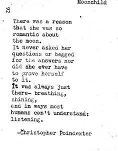 There was a reason she loved the moon so much ... It was because the moon didn't critisize her , didn't talk bad to her ... The moon just watched and gave off light . ~Christopher Poindexter