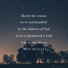"""""""Maybe the reason we're not humbled by the holiness of God is we've fashioned a God who is just like us."""" (Ryan Huguley)"""